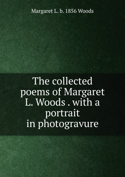 лучшая цена Margaret L. b. 1856 Woods The collected poems of Margaret L. Woods . with a portrait in photogravure
