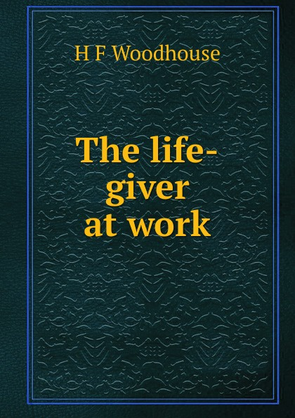 H F Woodhouse The life-giver at work f h cowen the rose of life