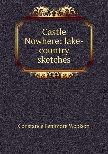 Constance Fenimore Woolson Castle Nowhere: lake-country sketches woolson constance fenimore rodman the keeper southern sketches