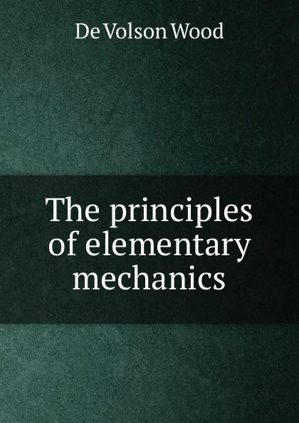 De Volson Wood The principles of elementary mechanics elementary fluid mechanics