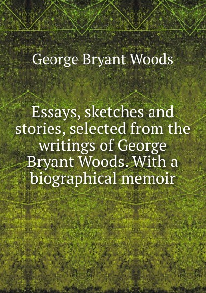 лучшая цена George Bryant Woods Essays, sketches and stories, selected from the writings of George Bryant Woods. With a biographical memoir