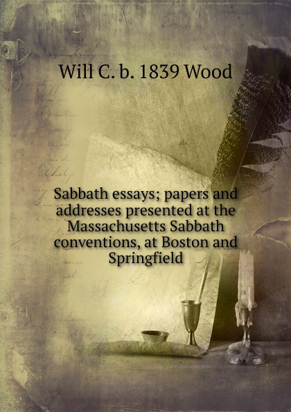 Will C. b. 1839 Wood Sabbath essays; papers and addresses presented at the Massachusetts Sabbath conventions, at Boston and Springfield andrews silas milton the sabbath at home