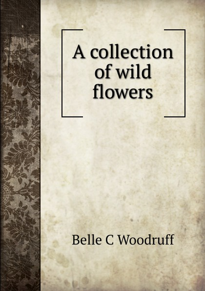 Belle C Woodruff A collection of wild flowers цена 2017