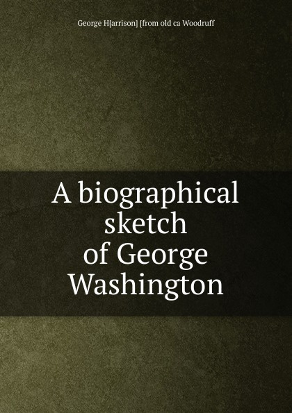 George H[arrison] [from old ca Woodruff A biographical sketch of Washington