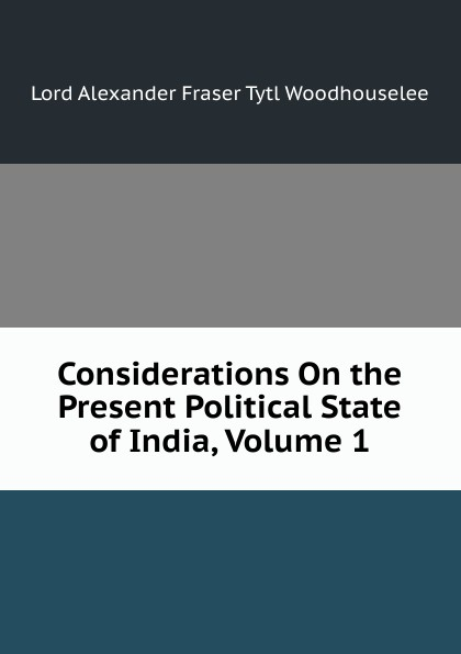 Alexander Fraser Tytler Considerations On the Present Political State of India, Volume 1 alexander cunningham archeological survey of india volume i
