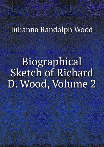 Julianna Randolph Wood Biographical Sketch of Richard D. Wood, Volume 2