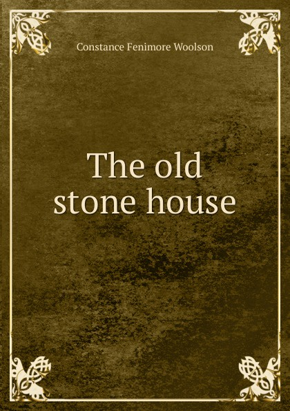 Constance Fenimore Woolson The old stone house woolson constance fenimore rodman the keeper southern sketches