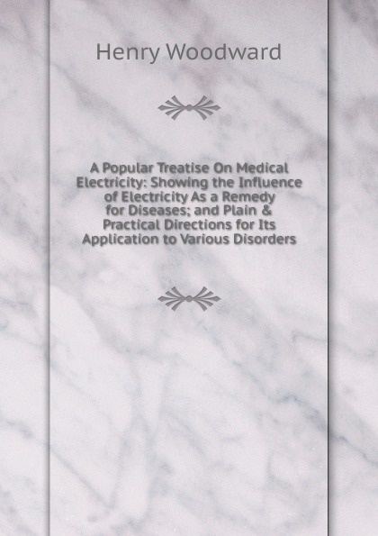 где купить Henry Woodward A Popular Treatise On Medical Electricity: Showing the Influence of Electricity As a Remedy for Diseases; and Plain . Practical Directions for Its Application to Various Disorders дешево