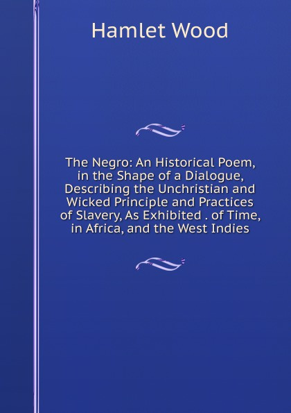где купить Hamlet Wood The Negro: An Historical Poem, in the Shape of a Dialogue, Describing the Unchristian and Wicked Principle and Practices of Slavery, As Exhibited . of Time, in Africa, and the West Indies по лучшей цене