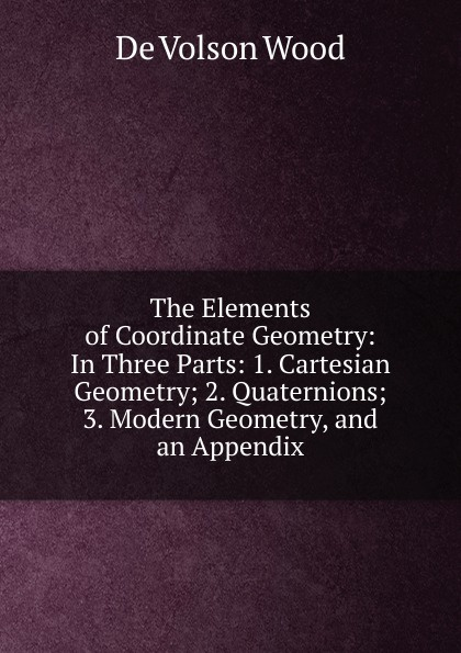 De Volson Wood The Elements of Coordinate Geometry: In Three Parts: 1. Cartesian Geometry; 2. Quaternions; 3. Modern Geometry, and an Appendix
