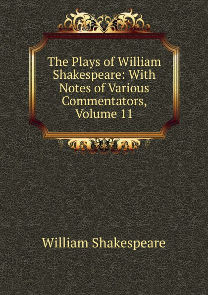 Уильям Шекспир The Plays of William Shakespeare: With Notes of Various Commentators, Volume 11 уильям шекспир the plays of william shakespeare with notes of various commentators volume 11