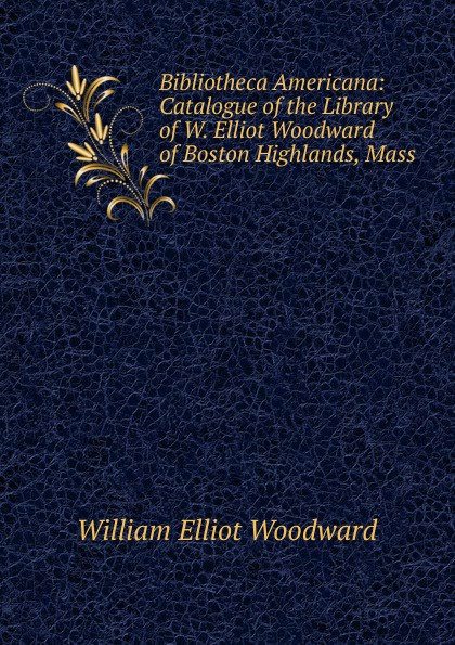 William Elliot Woodward Bibliotheca Americana: Catalogue of the Library W. Boston Highlands, Mass