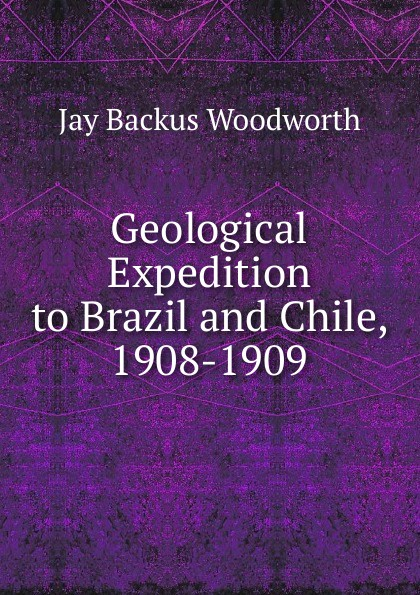 Jay Backus Woodworth Geological Expedition to Brazil and Chile, 1908-1909