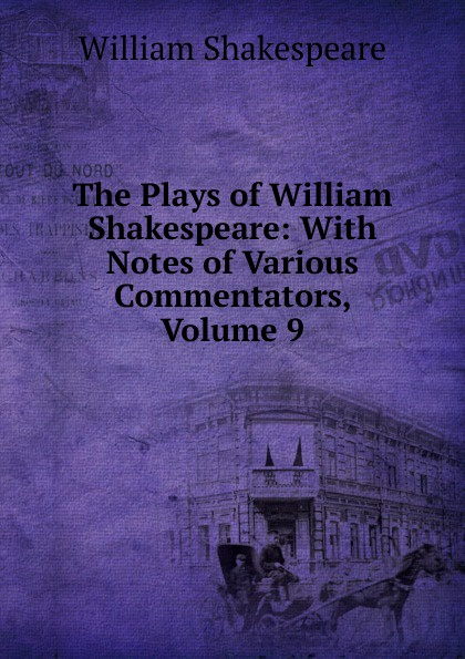 Уильям Шекспир The Plays of William Shakespeare: With Notes of Various Commentators, Volume 9 уильям шекспир the plays of william shakespeare with notes of various commentators volume 11