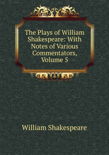 Уильям Шекспир The Plays of William Shakespeare: With Notes of Various Commentators, Volume 5 уильям шекспир the plays of william shakespeare with notes of various commentators volume 11