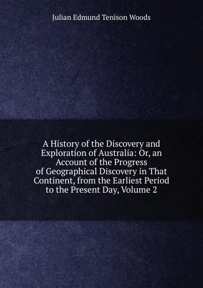 лучшая цена Julian Edmund Tenison Woods A History of the Discovery and Exploration of Australia: Or, an Account of the Progress of Geographical Discovery in That Continent, from the Earliest Period to the Present Day, Volume 2