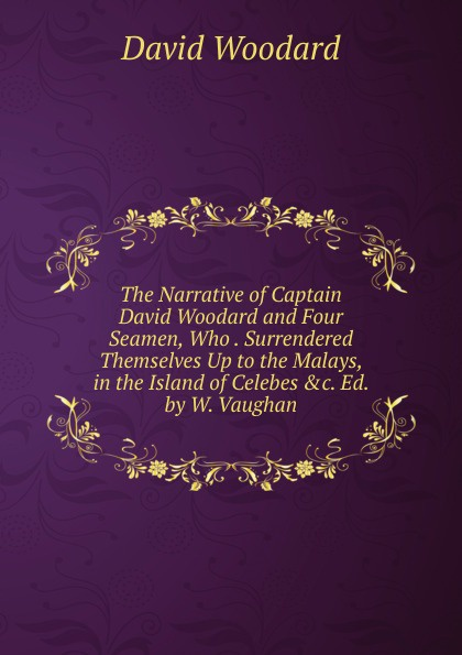 Фото - David Woodard The Narrative of Captain David Woodard and Four Seamen, Who . Surrendered Themselves Up to the Malays, in the Island of Celebes .c. Ed. by W. Vaughan. david woodard the narrative of captain david woodard and four seamen who lost their ship while in a boat at sea and surrendered themselves up to the malays in the sufferings and their escape from the