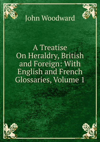 John Woodward A Treatise On Heraldry, British and Foreign: With English French Glossaries, Volume 1