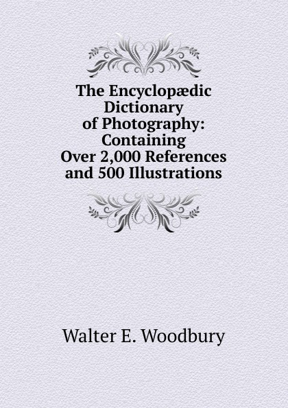 Walter E. Woodbury The Encyclopaedic Dictionary of Photography: Containing Over 2,000 References and 500 Illustrations hands penny walter liz woodfort kate ladybird dictionary elt