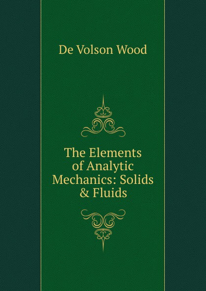 De Volson Wood The Elements of Analytic Mechanics: Solids . Fluids olivier coussy mechanics and physics of porous solids