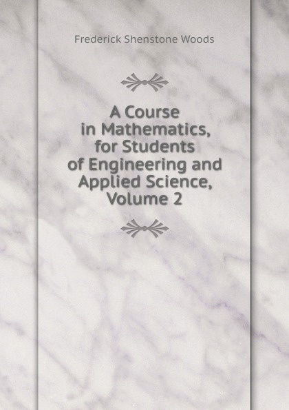 Frederick Shenstone Woods A Course in Mathematics, for Students of Engineering and Applied Science, Volume 2 keller samuel smith mathematics for engineering students