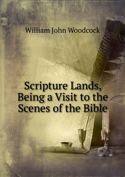 William John Woodcock Scripture Lands, Being a Visit to the Scenes of Bible
