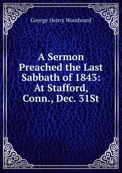 George Henry Woodward A Sermon Preached the Last Sabbath of 1843: At Stafford, Conn., Dec. 31St andrews silas milton the sabbath at home