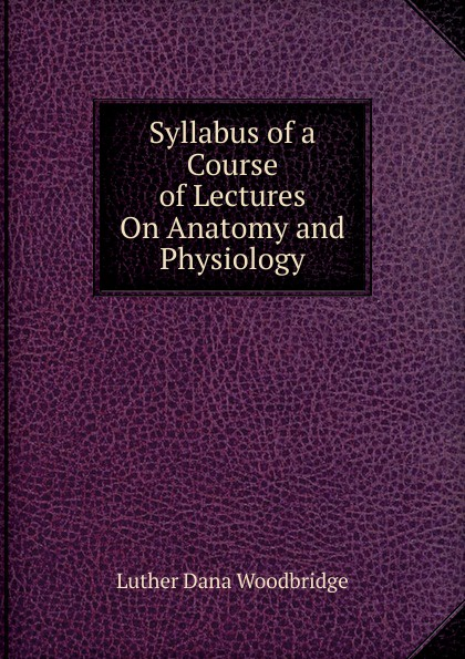 Luther Dana Woodbridge Syllabus of a Course of Lectures On Anatomy and Physiology r akers michael anatomy and physiology of domestic animals