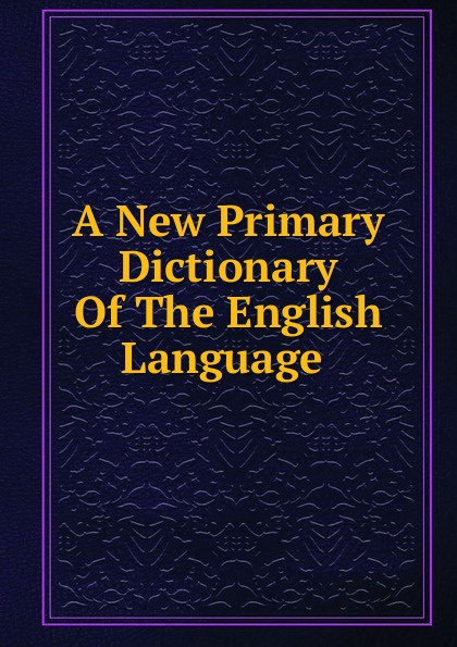 A New Primary Dictionary Of The English Language . w chambers etymological dictionary of the english language