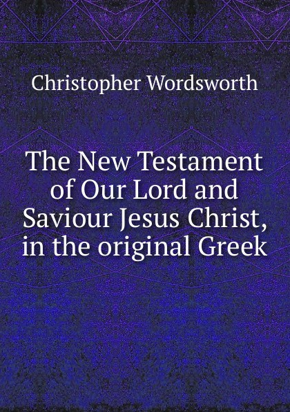 Christopher Wordsworth The New Testament of Our Lord and Saviour Jesus Christ, in the original Greek christopher yokel the lay of the lord