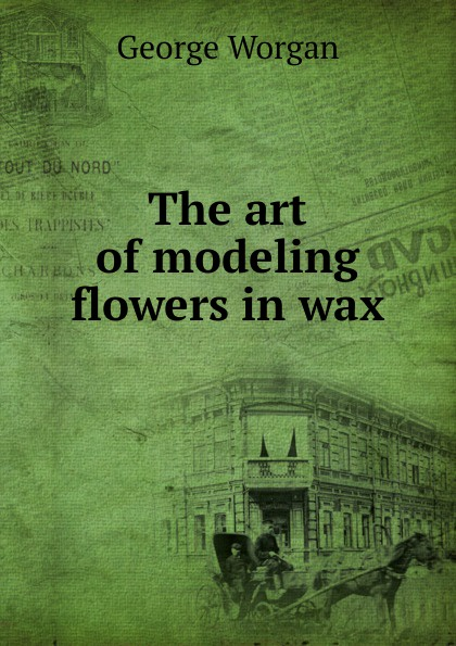Фото - George Worgan The art of modeling flowers in wax george biddlecombe the art of rigging