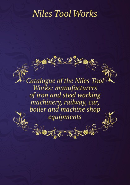 Niles Tool Works Catalogue of the Niles Tool Works: manufacturers of iron and steel working machinery, railway, car, boiler and machine shop equipments d niles the kinslaer wars