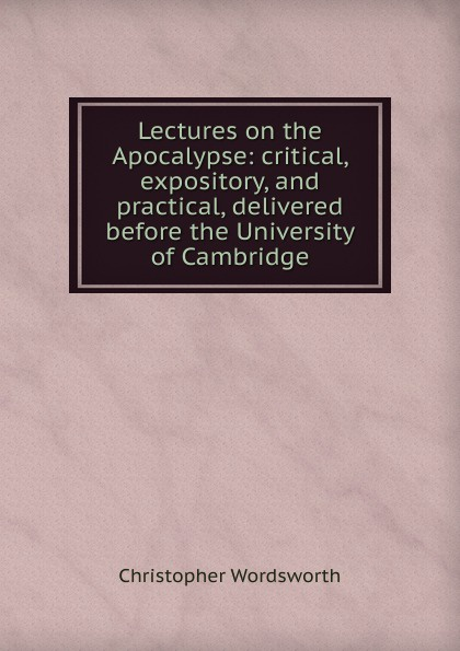 Christopher Wordsworth Lectures on the Apocalypse: critical, expository, and practical, delivered before the University of Cambridge love christopher charles scriptural latin plays of the renaissance and milton s cambridge manuscript