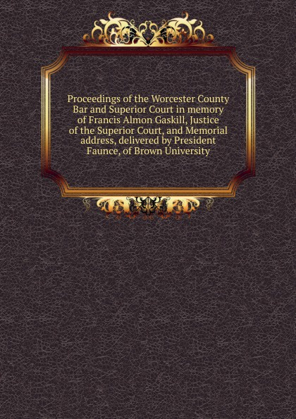 Proceedings of the Worcester County Bar and Superior Court in memory Francis Almon Gaskill, Justice Court, Memorial address, delivered by President Faunce, Brown University