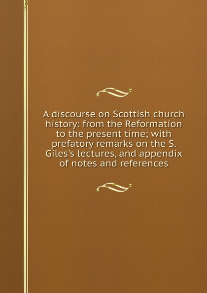 A discourse on Scottish church history: from the Reformation to the present time; with prefatory remarks on the S. Giles.s lectures, and appendix of notes and references aubrey lackington moore lectures and papers on the history of the reformation in england and on the