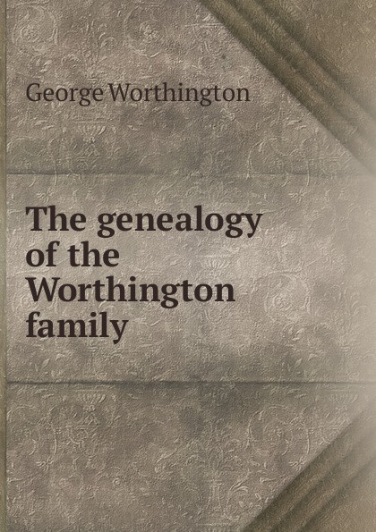 George Worthington The genealogy of the family