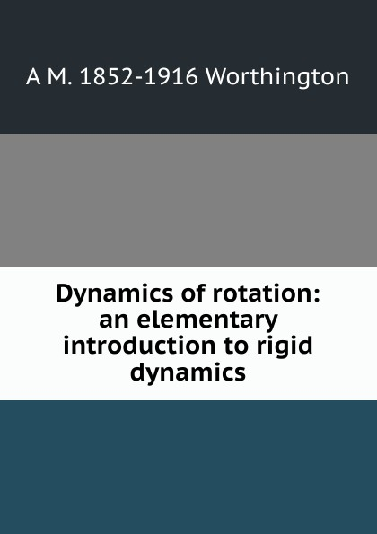 A M. 1852-1916 Worthington Dynamics of rotation: an elementary introduction to rigid dynamics