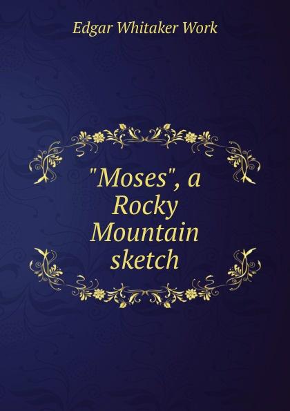 Edgar Whitaker Work Moses, a Rocky Mountain sketch cindi myers rocky mountain revenge