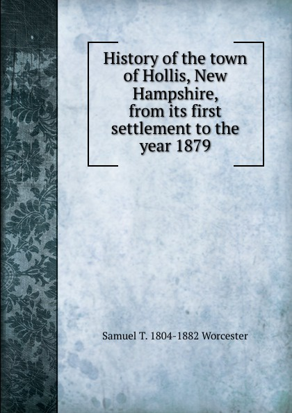 Фото - Samuel T. 1804-1882 Worcester History of the town of Hollis, New Hampshire, from its first settlement to the year 1879 dann hollis 1861 1939 second year music