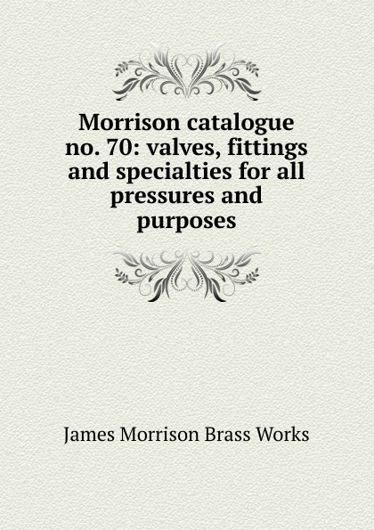 лучшая цена James Morrison Brass Works Morrison catalogue no. 70: valves, fittings and specialties for all pressures and purposes