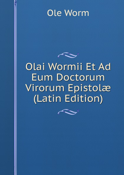 Ole Worm Olai Wormii Et Ad Eum Doctorum Virorum Epistolae (Latin Edition) hugo grotius epistolae celeberrimorum virorum latin edition