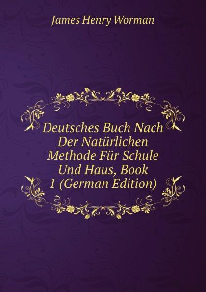 James Henry Worman Deutsches Buch Nach Der Naturlichen Methode Fur Schule Und Haus, Book 1 (German Edition) mein erstes deutsches bildwortbuch in der schule