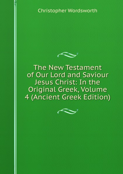 Christopher Wordsworth The New Testament of Our Lord and Saviour Jesus Christ: In the Original Greek, Volume 4 (Ancient Greek Edition) christopher yokel the lay of the lord