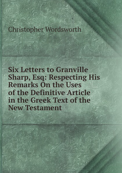 Christopher Wordsworth Six Letters to Granville Sharp, Esq: Respecting His Remarks On the Uses of the Definitive Article in the Greek Text of the New Testament christopher wordsworth six letters to granville sharp esq respecting his remarks on the uses of the definitive article in the greek text of the new testament