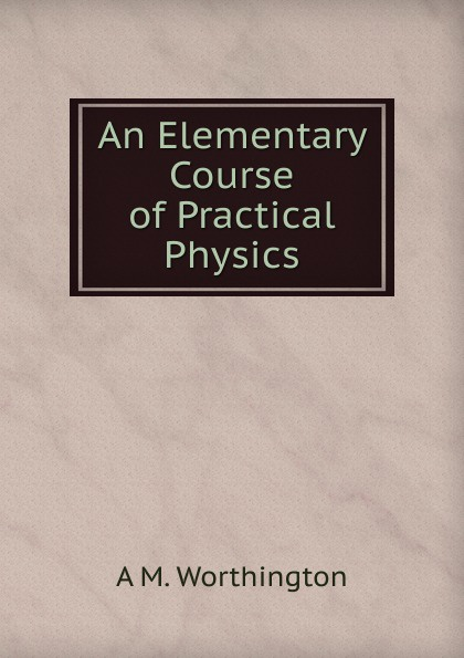 A M. Worthington An Elementary Course of Practical Physics