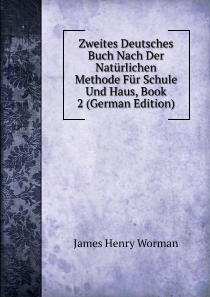 James Henry Worman Zweites Deutsches Buch Nach Der Naturlichen Methode Fur Schule Und Haus, Book 2 (German Edition) mein erstes deutsches bildwortbuch in der schule