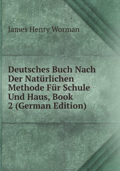 James Henry Worman Deutsches Buch Nach Der Naturlichen Methode Fur Schule Und Haus, Book 2 (German Edition) mein erstes deutsches bildwortbuch in der schule