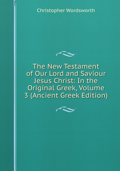 Christopher Wordsworth The New Testament of Our Lord and Saviour Jesus Christ: In the Original Greek, Volume 3 (Ancient Greek Edition) christopher yokel the lay of the lord