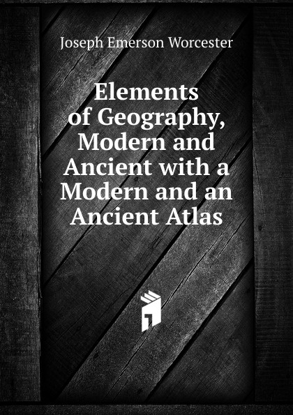 Joseph Emerson Worcester Elements of Geography, Modern and Ancient with a Modern and an Ancient Atlas anville jean baptiste compendium of ancient geography