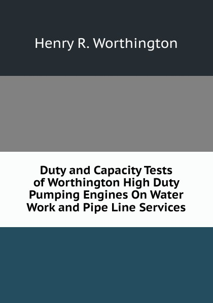 Henry R. Worthington Duty and Capacity Tests of High Pumping Engines On Water Work Pipe Line Services